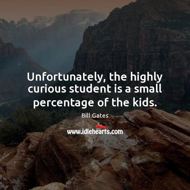 Unfortunately, the highly curious student is a small percentage of the kids. Student Quotes Image