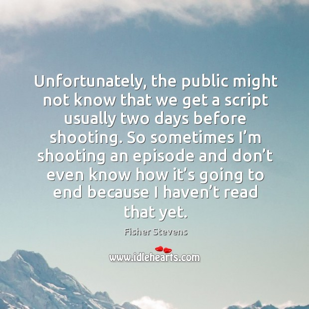 Fisher Stevens Picture Quote image saying: Unfortunately, the public might not know that we get a script usually two days before shooting.