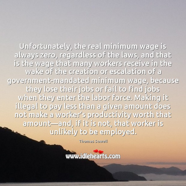 Unfortunately, the real minimum wage is always zero, regardless of the laws, Thomas Sowell Picture Quote