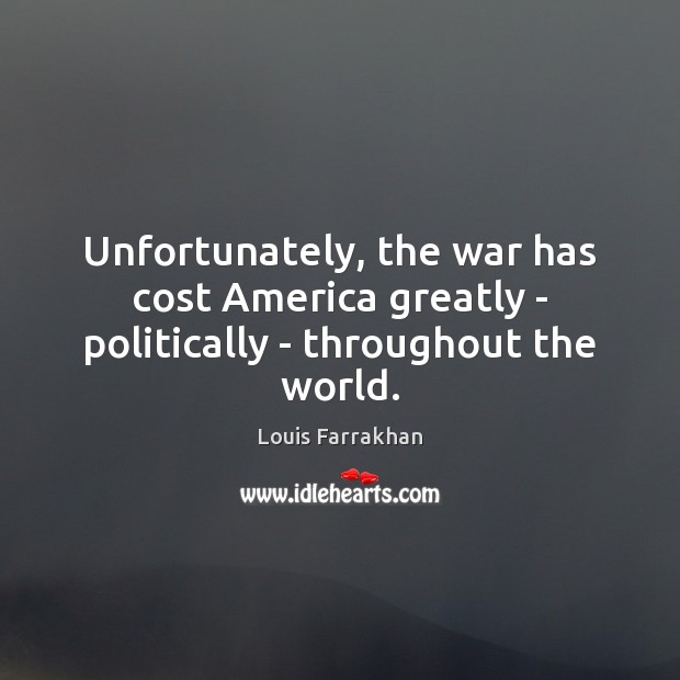 Unfortunately, the war has cost America greatly – politically – throughout the world. Image