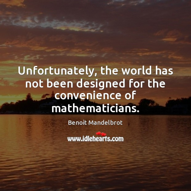 Unfortunately, the world has not been designed for the convenience of mathematicians. Benoit Mandelbrot Picture Quote