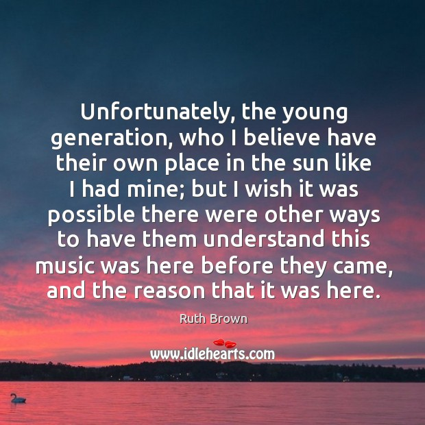 Unfortunately, the young generation, who I believe have their own place in the sun like I had mine Ruth Brown Picture Quote