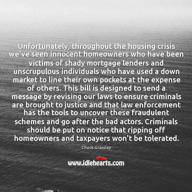 Unfortunately, throughout the housing crisis we've seen innocent homeowners who have been Chuck Grassley Picture Quote