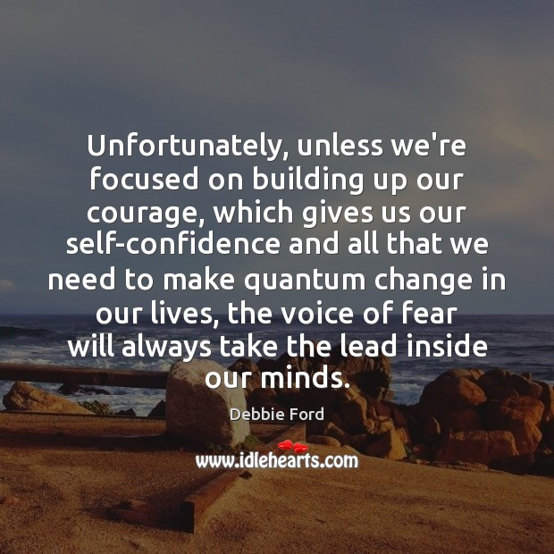 Unfortunately, unless we're focused on building up our courage, which gives us Image
