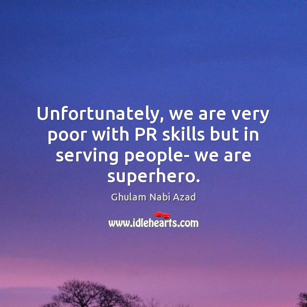 Unfortunately, we are very poor with PR skills but in serving people- we are superhero. Image