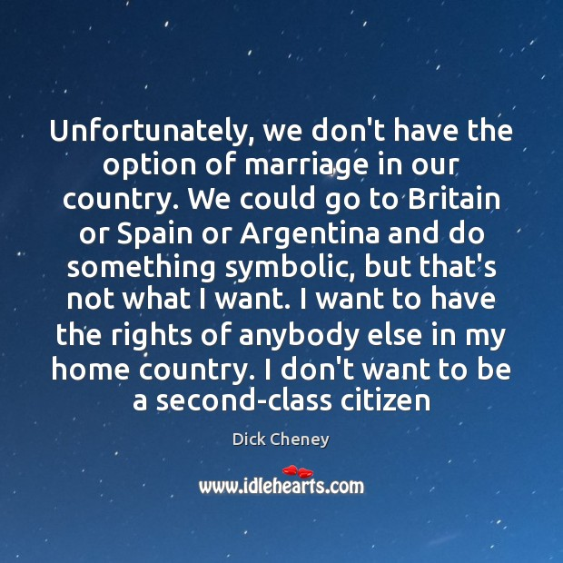 Unfortunately, we don't have the option of marriage in our country. We Dick Cheney Picture Quote