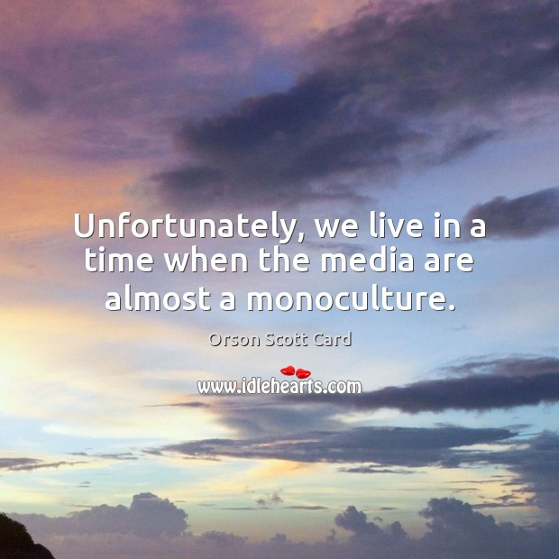 Unfortunately, we live in a time when the media are almost a monoculture. Orson Scott Card Picture Quote