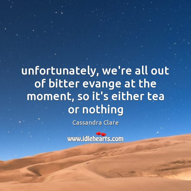 Image, Unfortunately, we're all out of bitter evange at the moment, so it's either tea or nothing