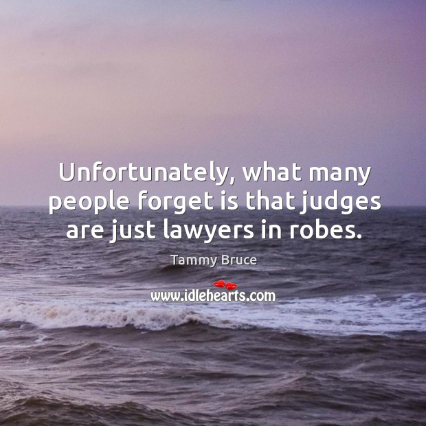Unfortunately, what many people forget is that judges are just lawyers in robes. Image