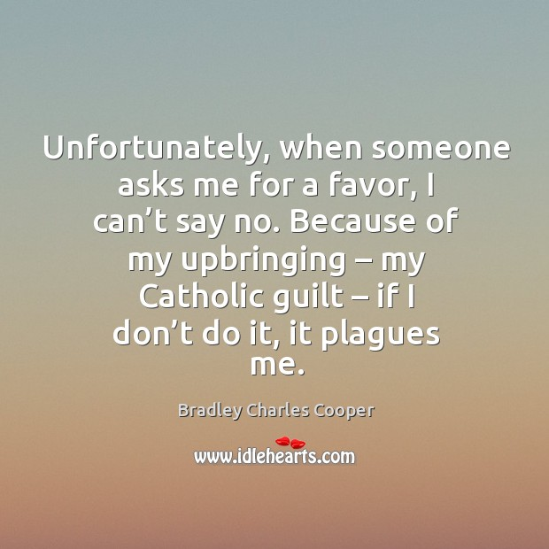 Unfortunately, when someone asks me for a favor, I can't say no. Because of my upbringing Image