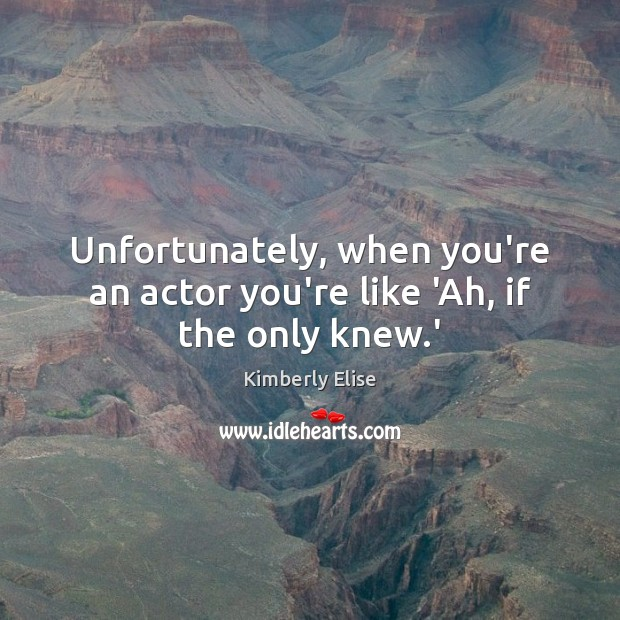 Unfortunately, when you're an actor you're like 'Ah, if the only knew.' Kimberly Elise Picture Quote