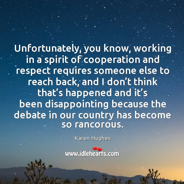 Unfortunately, you know, working in a spirit of cooperation and respect requires someone else to reach back Image