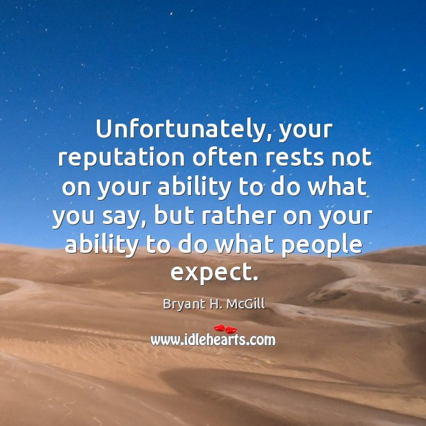 Unfortunately, your reputation often rests not on your ability to do what you say Image