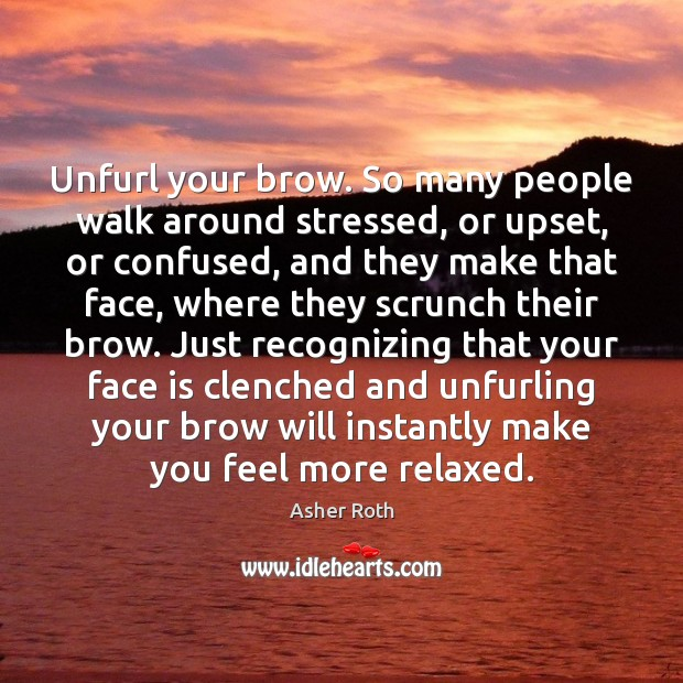 Image, Unfurl your brow. So many people walk around stressed, or upset, or