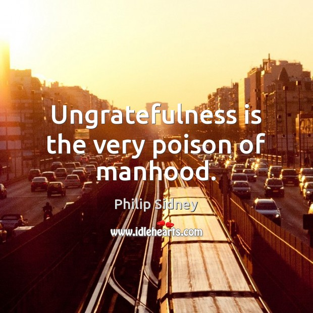 Image, Ungratefulness is the very poison of manhood.