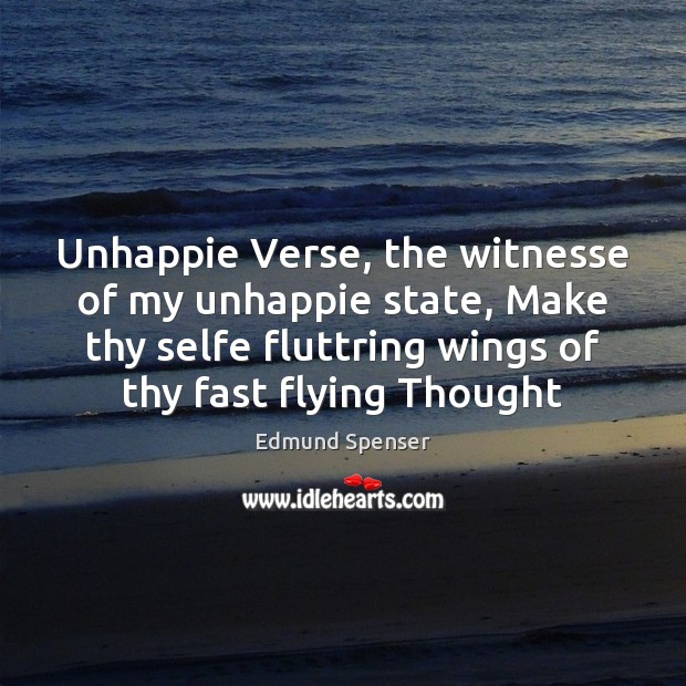 Unhappie Verse, the witnesse of my unhappie state, Make thy selfe fluttring Image