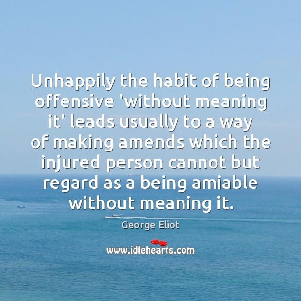 Image, Unhappily the habit of being offensive 'without meaning it' leads usually to