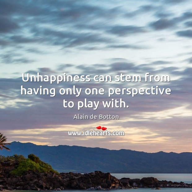 Unhappiness can stem from having only one perspective to play with. Alain de Botton Picture Quote