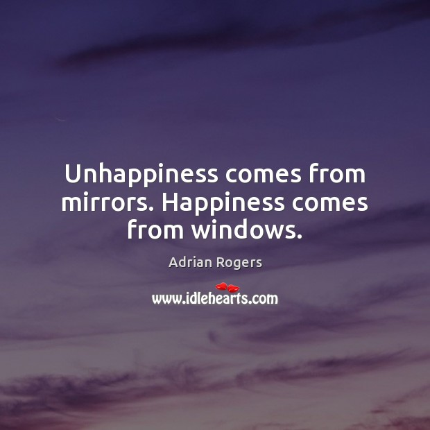 Unhappiness comes from mirrors. Happiness comes from windows. Adrian Rogers Picture Quote