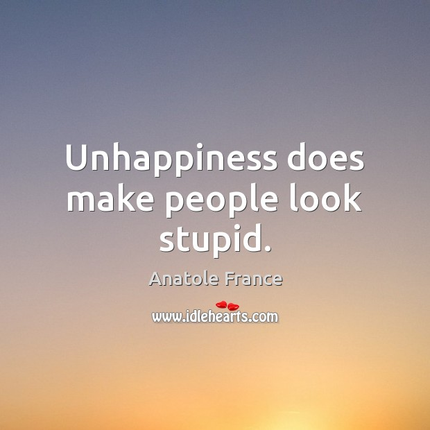Unhappiness does make people look stupid. Anatole France Picture Quote