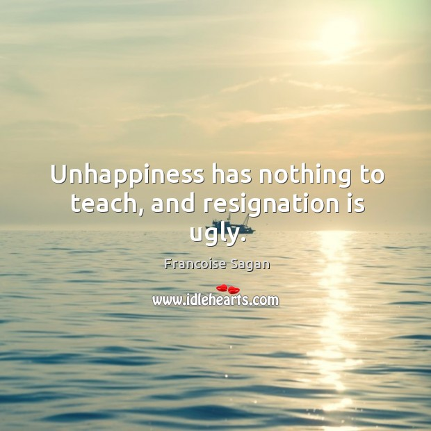Unhappiness has nothing to teach, and resignation is ugly. Francoise Sagan Picture Quote