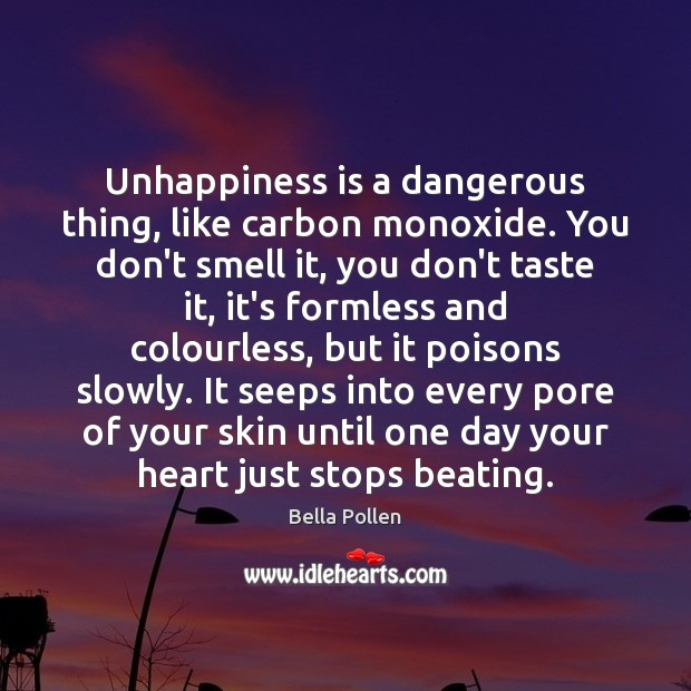 Image, Unhappiness is a dangerous thing, like carbon monoxide. You don't smell it,