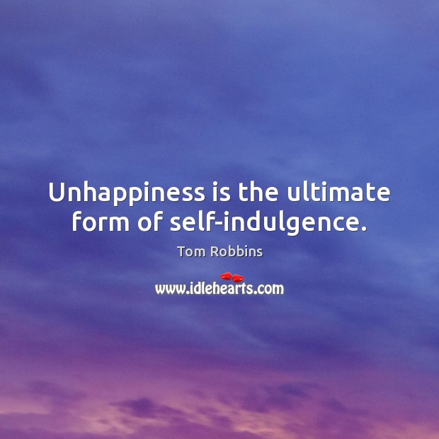 Unhappiness is the ultimate form of self-indulgence. Image