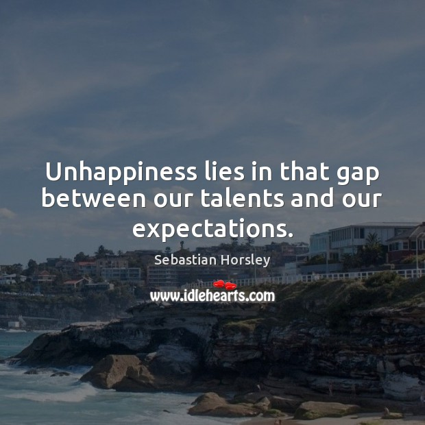 Unhappiness lies in that gap between our talents and our expectations. Image