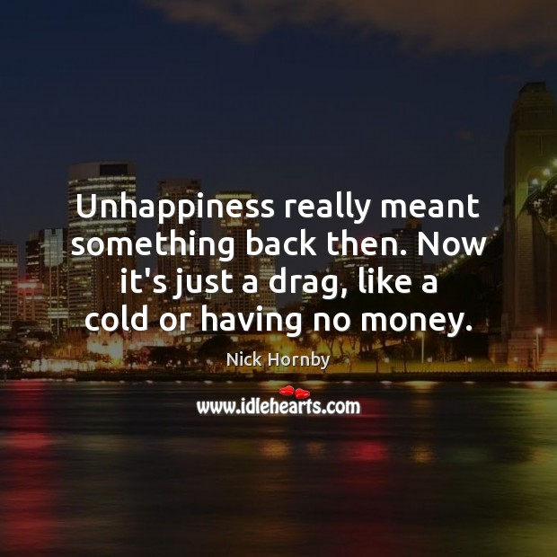Unhappiness really meant something back then. Now it's just a drag, like Image