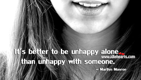 It's Better To Be Unhappy Alone.