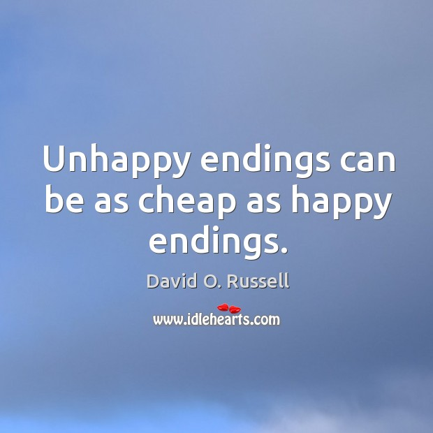 Unhappy endings can be as cheap as happy endings. David O. Russell Picture Quote