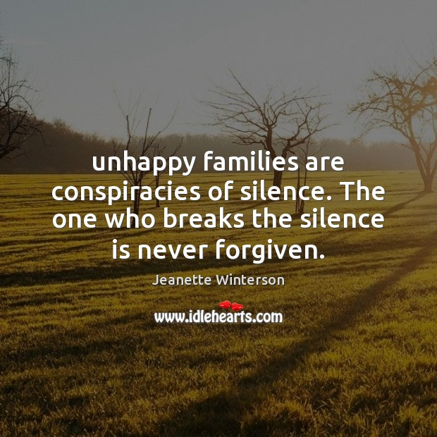 Unhappy families are conspiracies of silence. The one who breaks the silence Jeanette Winterson Picture Quote