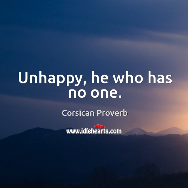 Unhappy, he who has no one. Corsican Proverbs Image