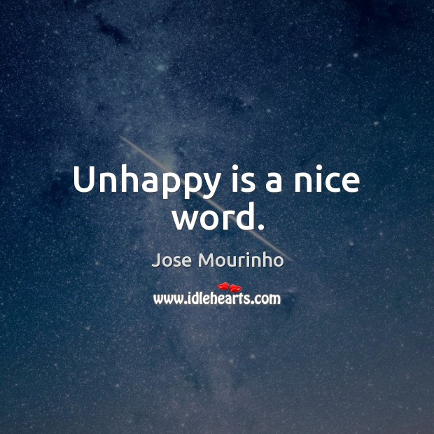Jose Mourinho Picture Quote image saying: Unhappy is a nice word.