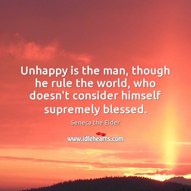 Unhappy is the man, though he rule the world, who doesn't consider Seneca the Elder Picture Quote