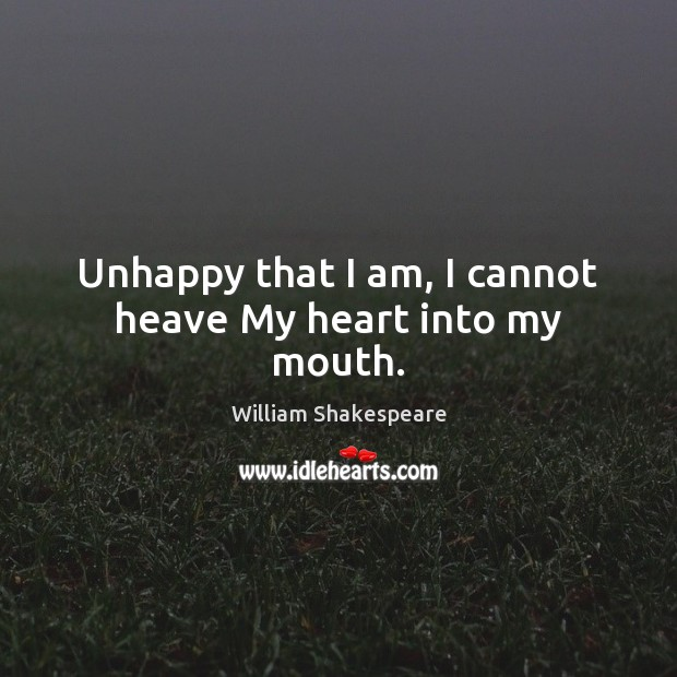 Unhappy that I am, I cannot heave My heart into my mouth. Image