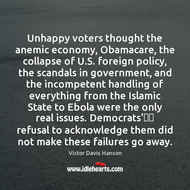 Unhappy voters thought the anemic economy, Obamacare, the collapse of U.S. Victor Davis Hanson Picture Quote