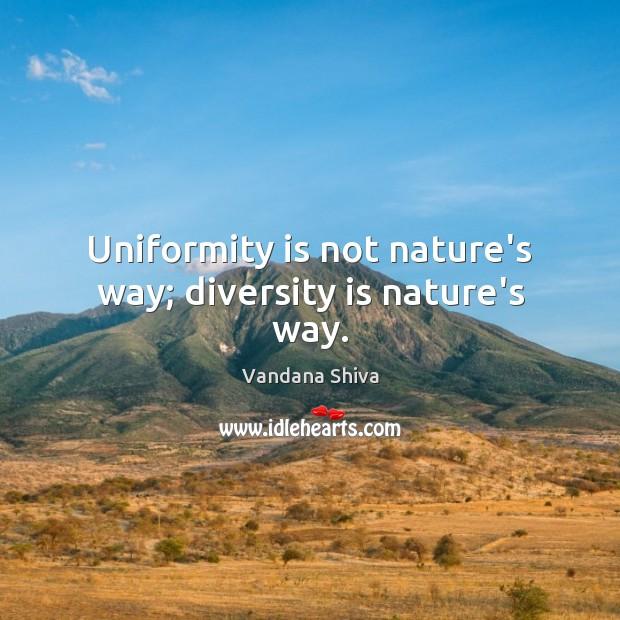 Uniformity is not nature's way; diversity is nature's way. Vandana Shiva Picture Quote