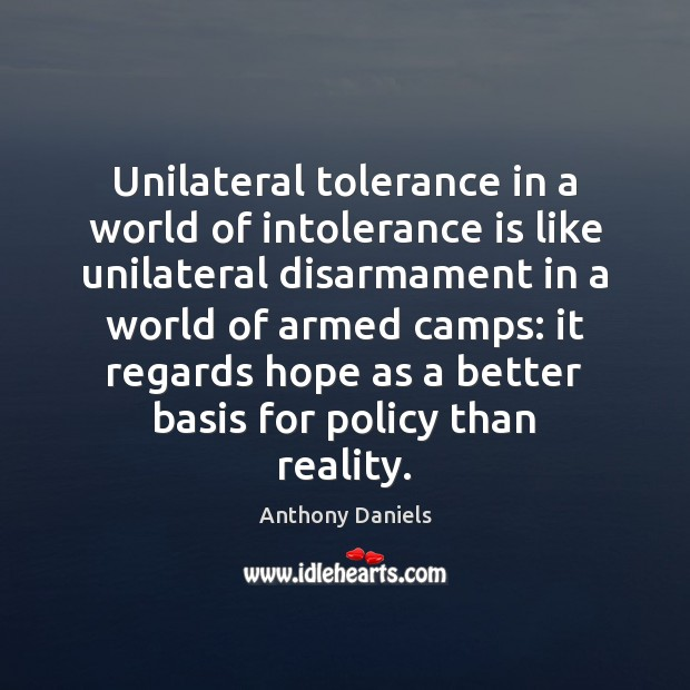 Unilateral tolerance in a world of intolerance is like unilateral disarmament in Anthony Daniels Picture Quote