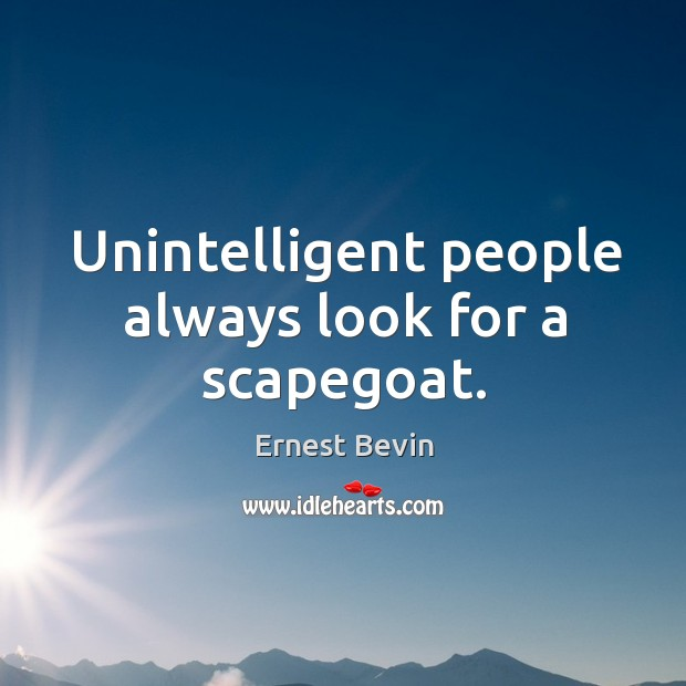 Unintelligent people always look for a scapegoat. Image