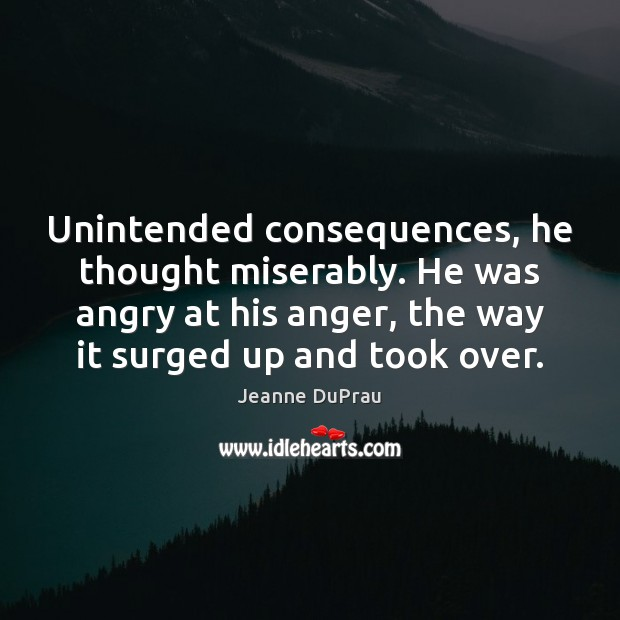 Unintended consequences, he thought miserably. He was angry at his anger, the Image