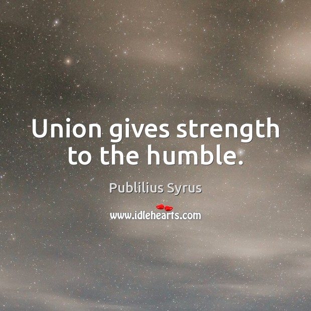 Union gives strength to the humble. Union Quotes Image