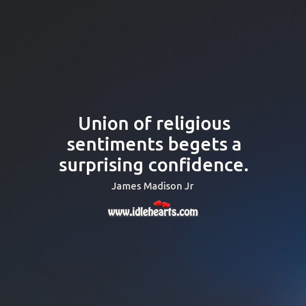 Union of religious sentiments begets a surprising confidence. James Madison Jr Picture Quote