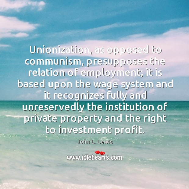 Unionization, as opposed to communism, presupposes the relation of employment; John L. Lewis Picture Quote