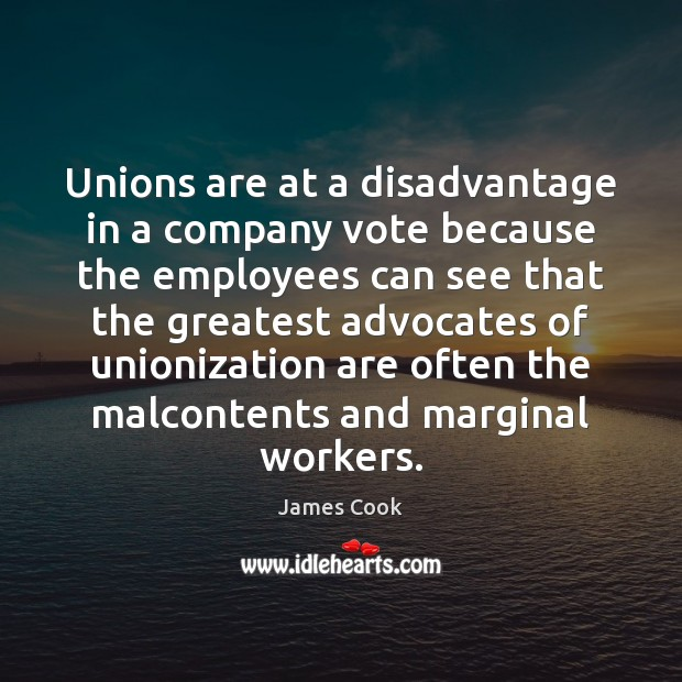 Unions are at a disadvantage in a company vote because the employees James Cook Picture Quote