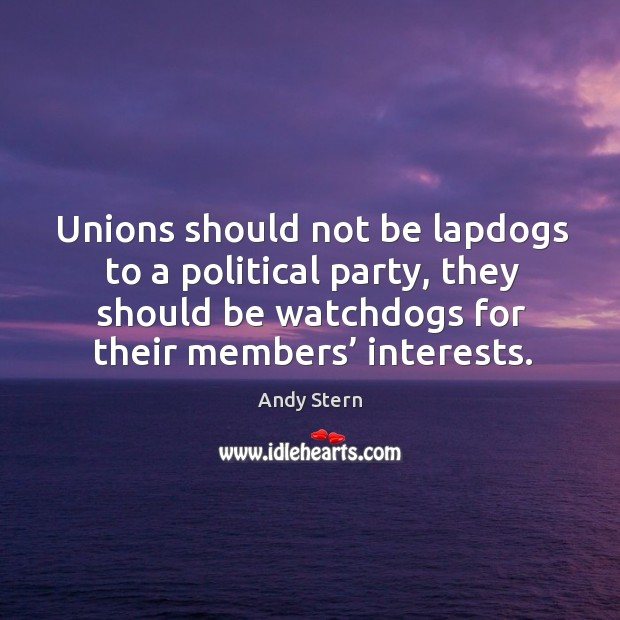 Image, Unions should not be lapdogs to a political party, they should be watchdogs for their members' interests.