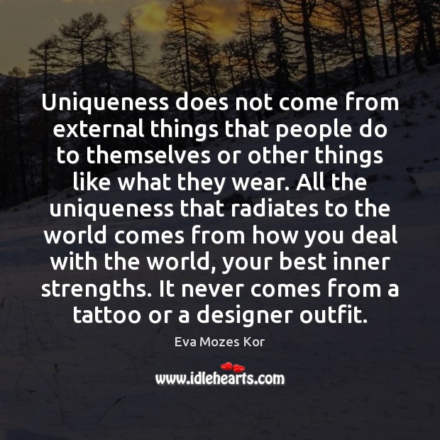 Uniqueness does not come from external things that people do to themselves Image
