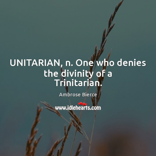 Image, UNITARIAN, n. One who denies the divinity of a Trinitarian.