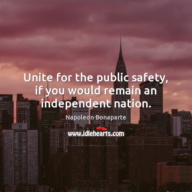 Unite for the public safety, if you would remain an independent nation. Napoleon Bonaparte Picture Quote