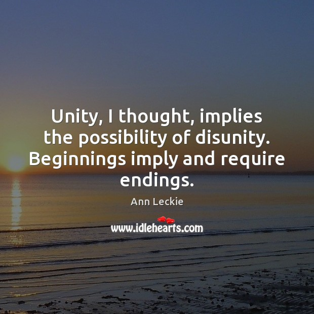 Image, Unity, I thought, implies the possibility of disunity. Beginnings imply and require